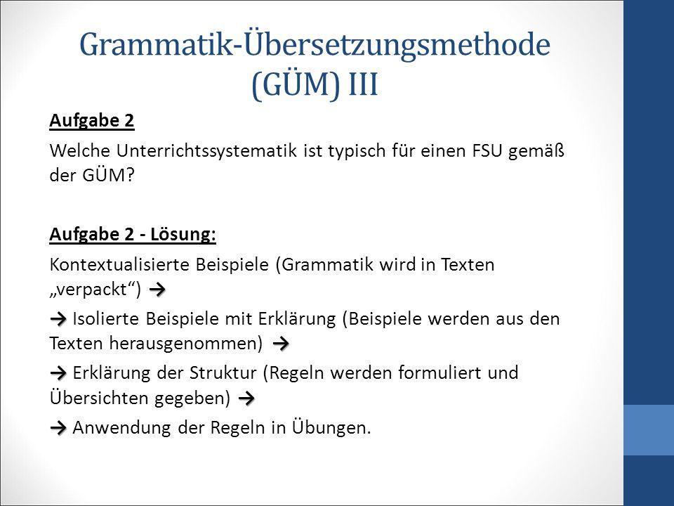 Grammatik-Übersetzungsmethode (GÜM) III Aufgabe 2 Welche Unterrichtssystematik ist typisch für einen FSU gemäß der GÜM? Aufgabe 2 - Lösung: → Kontextu