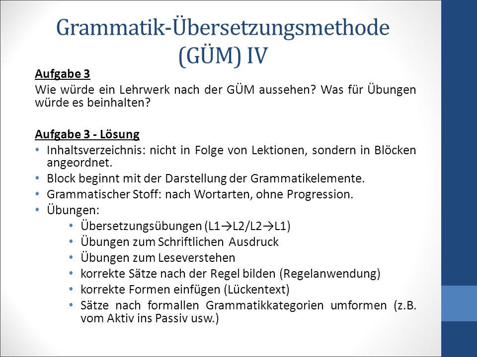 Grammatik-Übersetzungsmethode (GÜM) V Kritik GÜM lehrt eine lebende Sprache mit den Mitteln und Regeln einer toten Sprache.