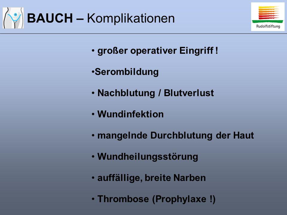 BAUCH – Komplikationen großer operativer Eingriff ! Serombildung Nachblutung / Blutverlust Wundinfektion mangelnde Durchblutung der Haut Wundheilungss