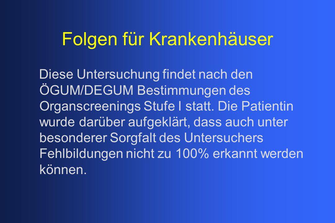 Folgen für Krankenhäuser Diese Untersuchung findet nach den ÖGUM/DEGUM Bestimmungen des Organscreenings Stufe I statt. Die Patientin wurde darüber auf