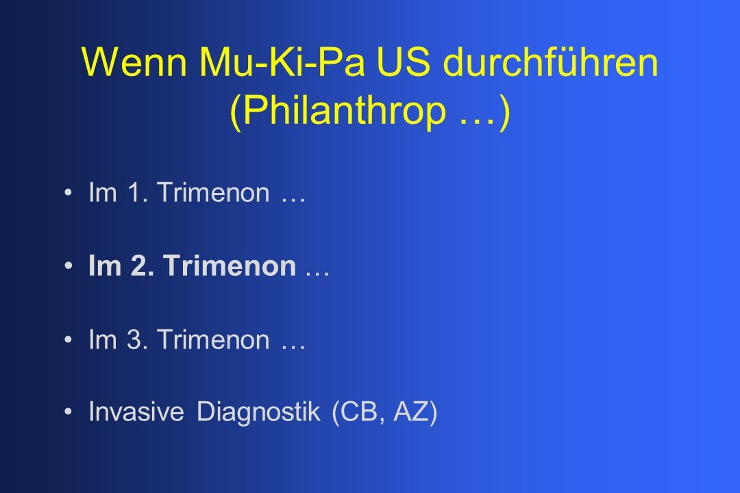 Wenn Mu-Ki-Pa US durchführen (Philanthrop …) Im 1. Trimenon … Im 2. Trimenon … Im 3. Trimenon … Invasive Diagnostik (CB, AZ)