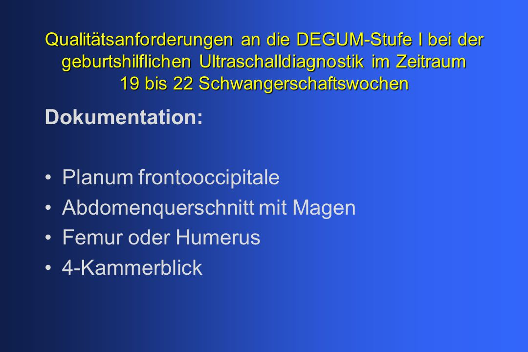 Qualitätsanforderungen an die DEGUM-Stufe I bei der geburtshilflichen Ultraschalldiagnostik im Zeitraum 19 bis 22 Schwangerschaftswochen Dokumentation