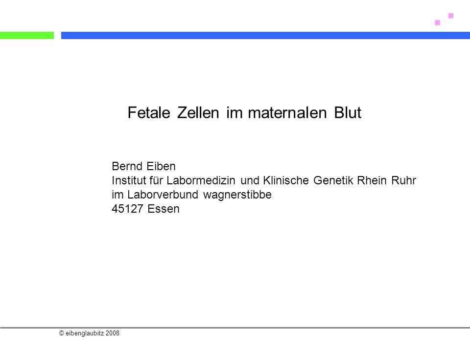 © eibenglaubitz 2008 Fetale Zellen im maternalen Blut Bernd Eiben Institut für Labormedizin und Klinische Genetik Rhein Ruhr im Laborverbund wagnersti