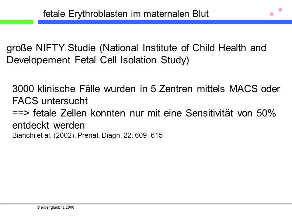 © eibenglaubitz 2008 fetale Erythroblasten im maternalen Blut 3000 klinische Fälle wurden in 5 Zentren mittels MACS oder FACS untersucht ==> fetale Ze