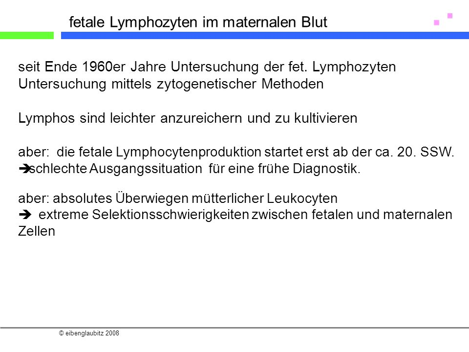© eibenglaubitz 2008 fetale Lymphozyten im maternalen Blut seit Ende 1960er Jahre Untersuchung der fet. Lymphozyten Untersuchung mittels zytogenetisch