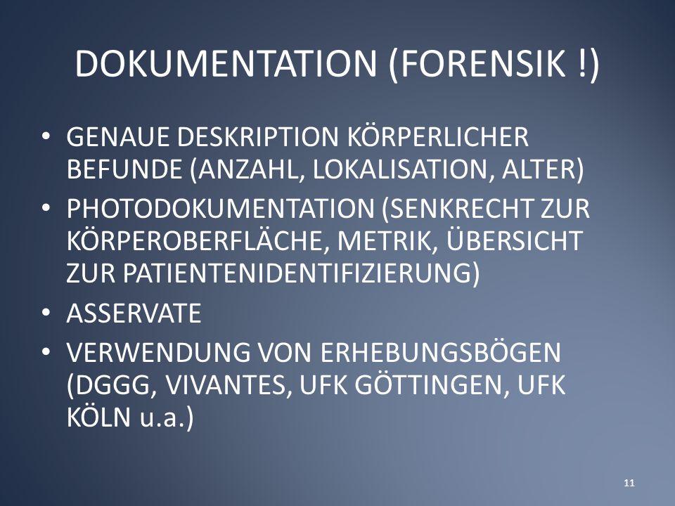 DOKUMENTATION (FORENSIK !) GENAUE DESKRIPTION KÖRPERLICHER BEFUNDE (ANZAHL, LOKALISATION, ALTER) PHOTODOKUMENTATION (SENKRECHT ZUR KÖRPEROBERFLÄCHE, METRIK, ÜBERSICHT ZUR PATIENTENIDENTIFIZIERUNG) ASSERVATE VERWENDUNG VON ERHEBUNGSBÖGEN (DGGG, VIVANTES, UFK GÖTTINGEN, UFK KÖLN u.a.) 11