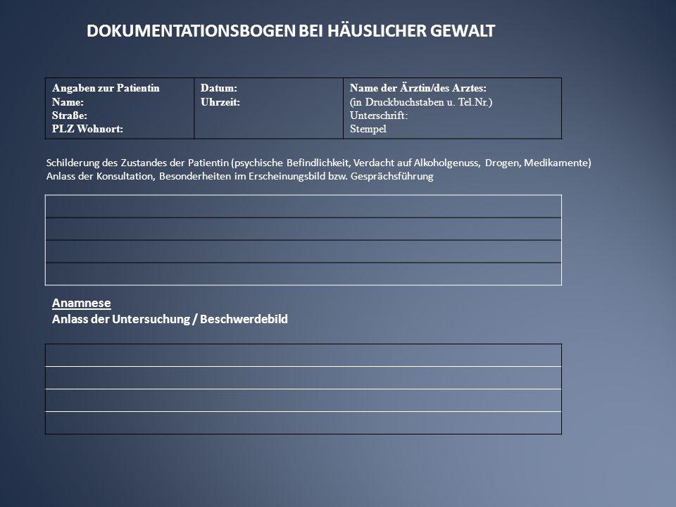 DOKUMENTATIONSBOGEN BEI HÄUSLICHER GEWALT Angaben zur Patientin Name: Straße: PLZ Wohnort: Datum: Uhrzeit: Name der Ärztin/des Arztes: (in Druckbuchstaben u.