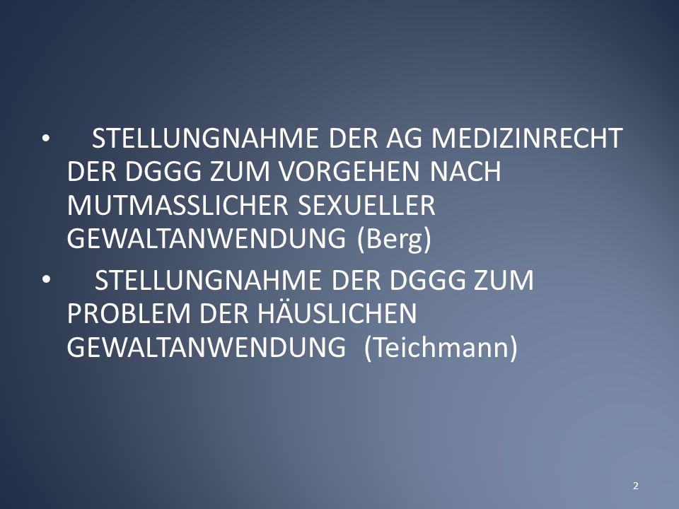 STELLUNGNAHME DER AG MEDIZINRECHT DER DGGG ZUM VORGEHEN NACH MUTMASSLICHER SEXUELLER GEWALTANWENDUNG (Berg) STELLUNGNAHME DER DGGG ZUM PROBLEM DER HÄUSLICHEN GEWALTANWENDUNG (Teichmann) 2