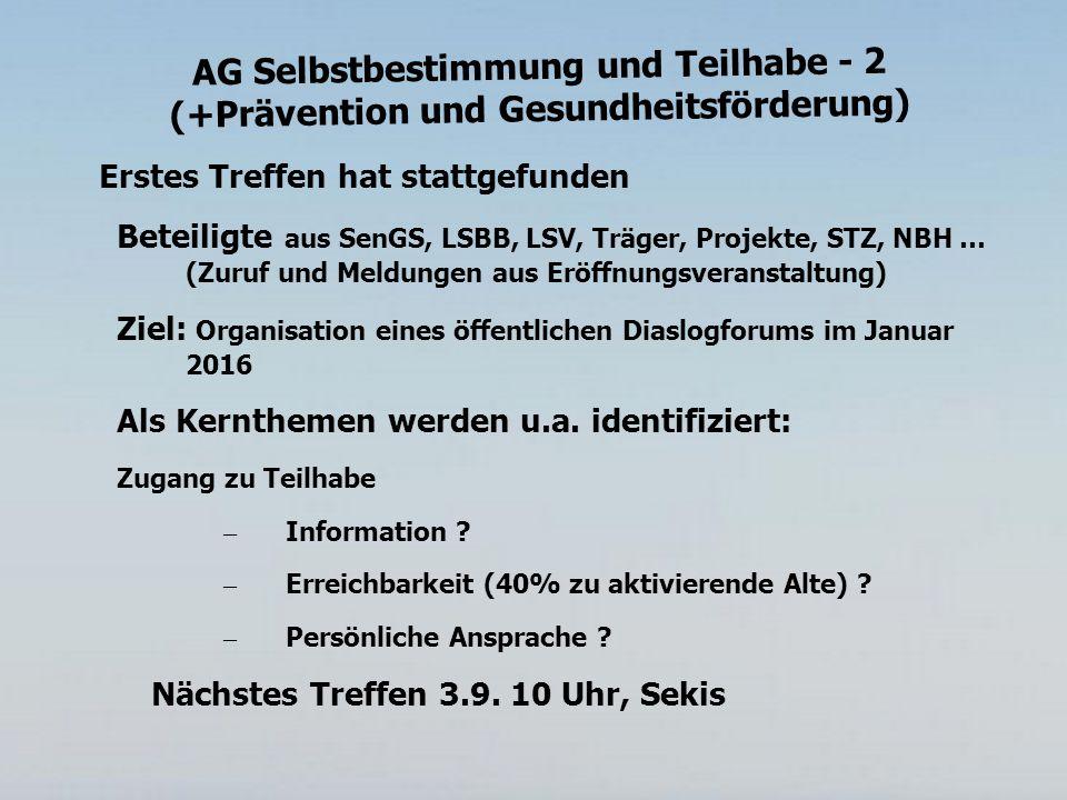 AG Selbstbestimmung und Teilhabe - 2 (+Prävention und Gesundheitsförderung) Erstes Treffen hat stattgefunden Beteiligte aus SenGS, LSBB, LSV, Träger, Projekte, STZ, NBH … (Zuruf und Meldungen aus Eröffnungsveranstaltung) Ziel: Organisation eines öffentlichen Diaslogforums im Januar 2016 Als Kernthemen werden u.a.
