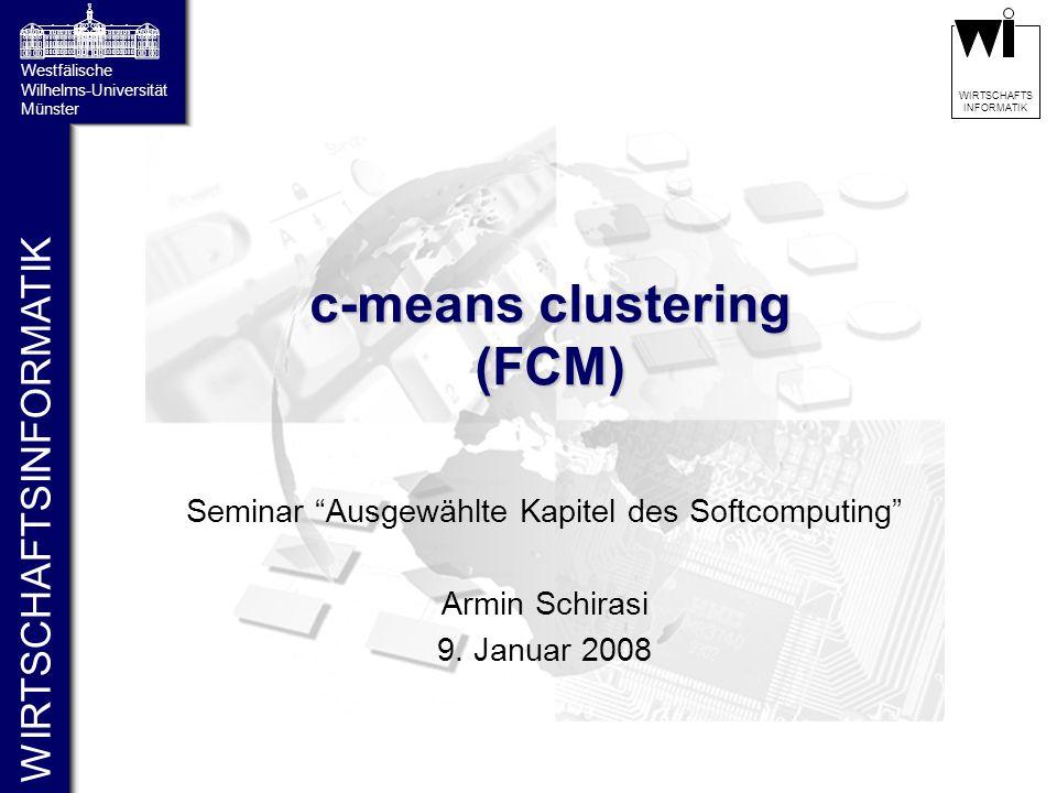 """WIRTSCHAFTSINFORMATIK Westfälische Wilhelms-Universität Münster WIRTSCHAFTS INFORMATIK c-means clustering (FCM) Seminar """"Ausgewählte Kapitel des Softc"""