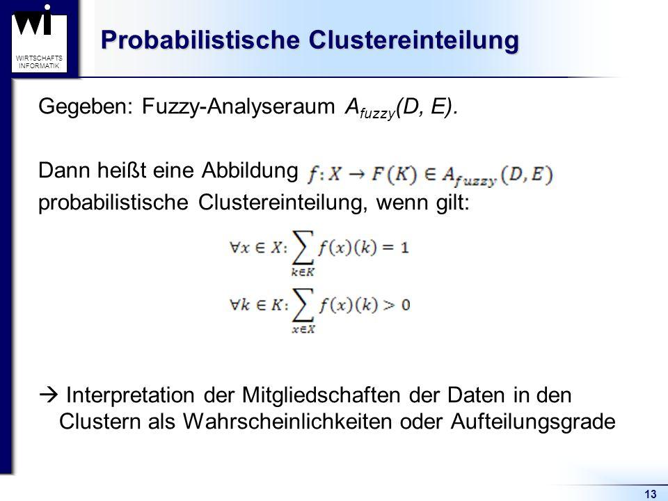 13 WIRTSCHAFTS INFORMATIK Probabilistische Clustereinteilung Gegeben: Fuzzy-Analyseraum A fuzzy (D, E). Dann heißt eine Abbildung probabilistische Clu