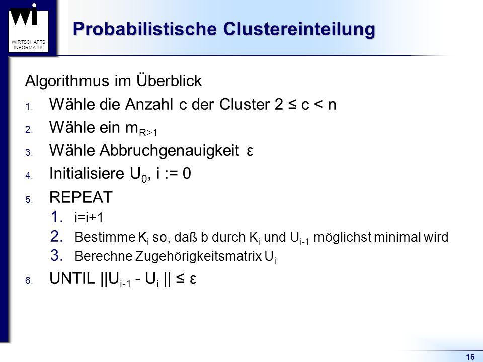 16 WIRTSCHAFTS INFORMATIK Probabilistische Clustereinteilung Algorithmus im Überblick 1. Wähle die Anzahl c der Cluster 2 ≤ c < n 2. Wähle ein m R>1 3