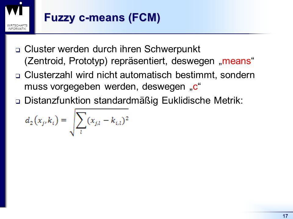 """17 WIRTSCHAFTS INFORMATIK Fuzzy c-means (FCM)  Cluster werden durch ihren Schwerpunkt (Zentroid, Prototyp) repräsentiert, deswegen """"means""""  Clusterz"""
