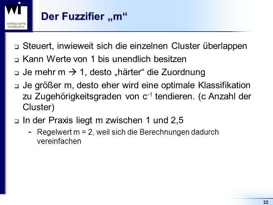 """22 WIRTSCHAFTS INFORMATIK Der Fuzzifier """"m""""  Steuert, inwieweit sich die einzelnen Cluster überlappen  Kann Werte von 1 bis unendlich besitzen  Je"""
