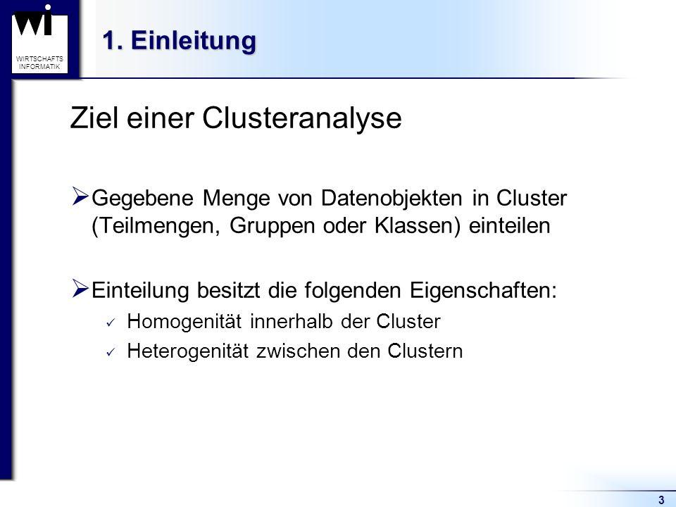 3 WIRTSCHAFTS INFORMATIK 1. Einleitung Ziel einer Clusteranalyse  Gegebene Menge von Datenobjekten in Cluster (Teilmengen, Gruppen oder Klassen) eint