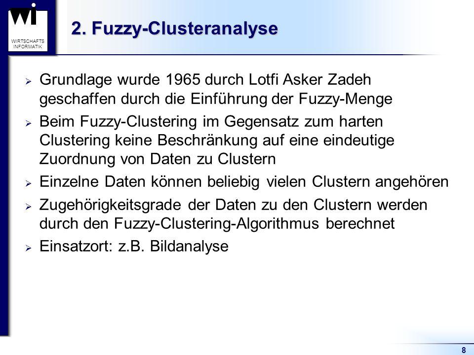 8 WIRTSCHAFTS INFORMATIK 2. Fuzzy-Clusteranalyse  Grundlage wurde 1965 durch Lotfi Asker Zadeh geschaffen durch die Einführung der Fuzzy-Menge  Beim
