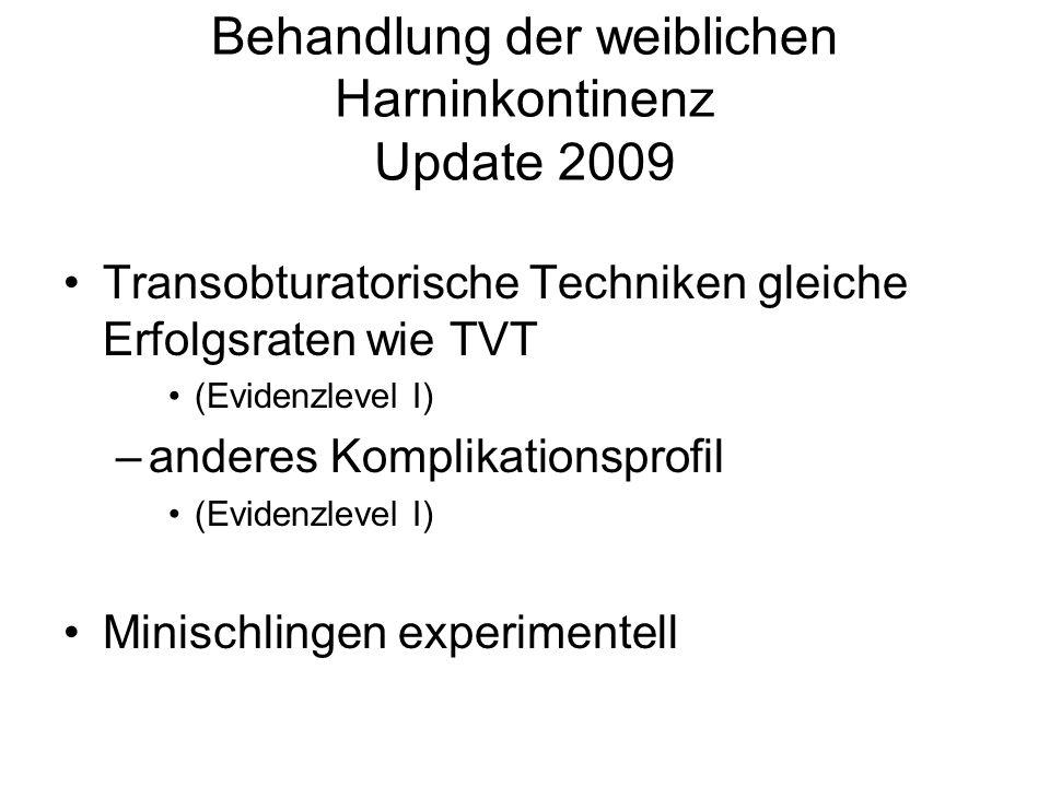 Behandlung der weiblichen Harninkontinenz Update 2009 Transobturatorische Techniken gleiche Erfolgsraten wie TVT (Evidenzlevel I) –anderes Komplikatio