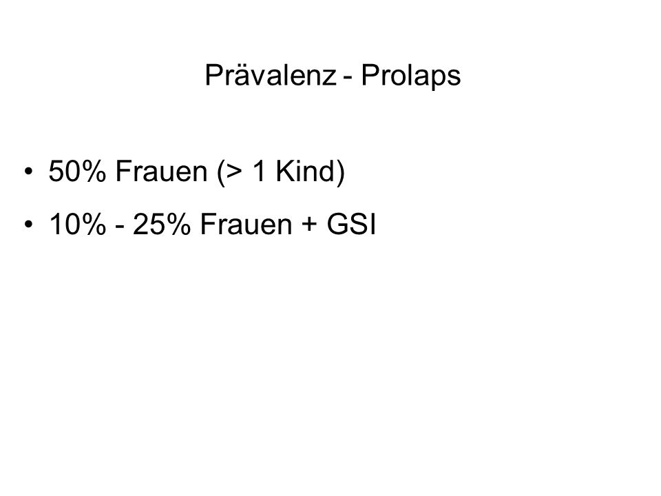 Prävalenz - Prolaps 50% Frauen (> 1 Kind) 10% - 25% Frauen + GSI