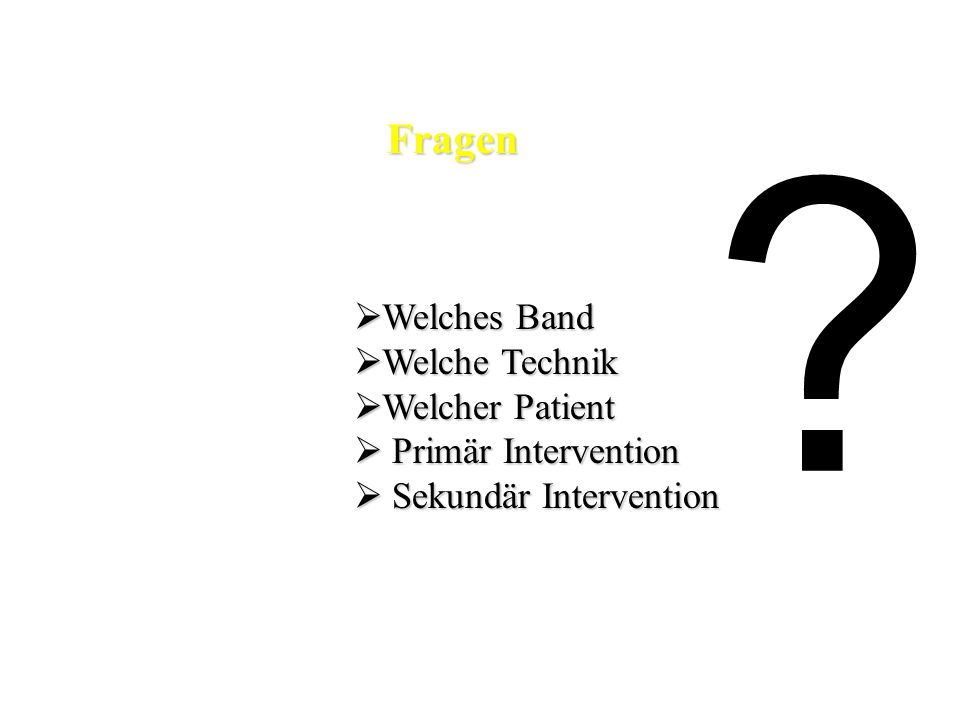 Fragen  Welches Band  Welche Technik  Welcher Patient  Primär Intervention  Sekundär Intervention ?