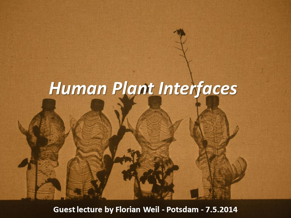Human Plant Interfaces Guest lecture by Florian Weil - Potsdam - 7.5.2014