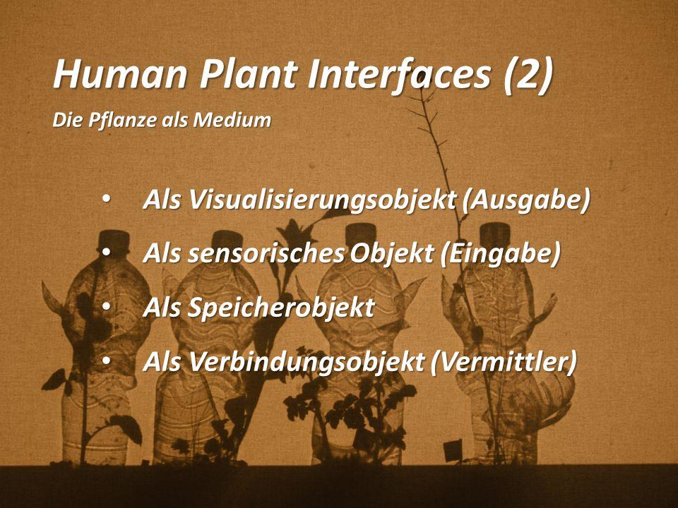 Human Plant Interfaces (2) Die Pflanze als Medium Als Visualisierungsobjekt (Ausgabe) Als Visualisierungsobjekt (Ausgabe) Als sensorisches Objekt (Ein