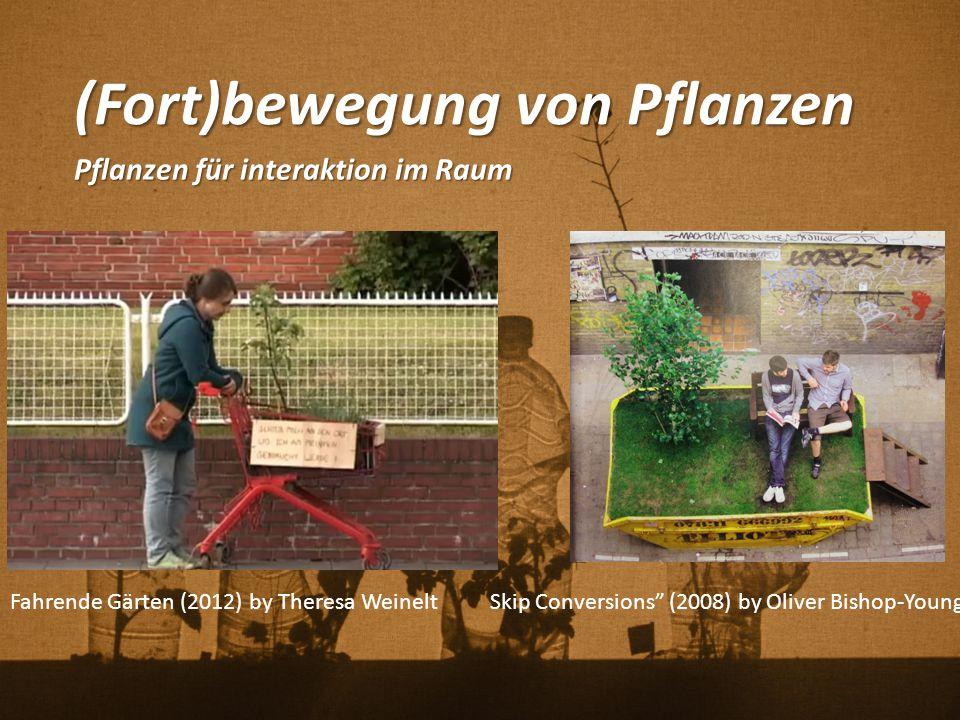 """(Fort)bewegung von Pflanzen Pflanzen für interaktion im Raum Skip Conversions"""" (2008) by Oliver Bishop-YoungFahrende Gärten (2012) by Theresa Weinelt"""
