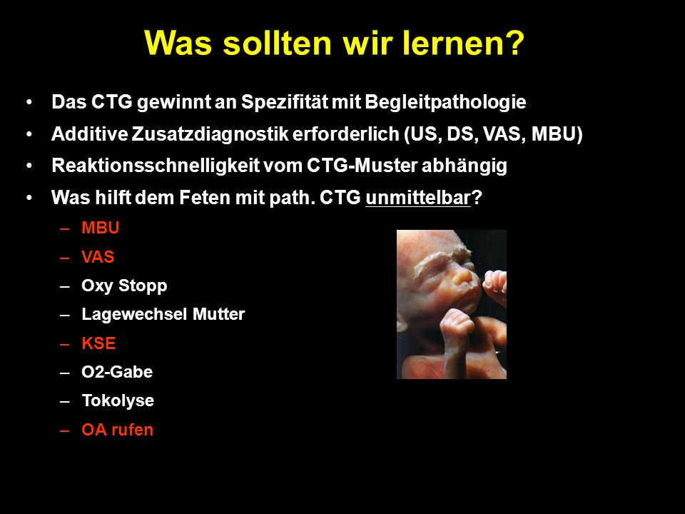 Das CTG gewinnt an Spezifität mit Begleitpathologie Additive Zusatzdiagnostik erforderlich (US, DS, VAS, MBU) Reaktionsschnelligkeit vom CTG-Muster abhängig Was hilft dem Feten mit path.