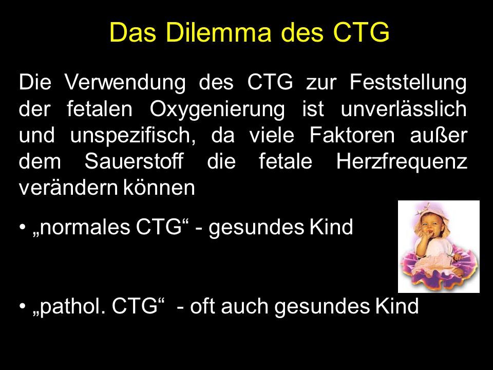 """Die Verwendung des CTG zur Feststellung der fetalen Oxygenierung ist unverlässlich und unspezifisch, da viele Faktoren außer dem Sauerstoff die fetale Herzfrequenz verändern können """"normales CTG - gesundes Kind """"pathol."""