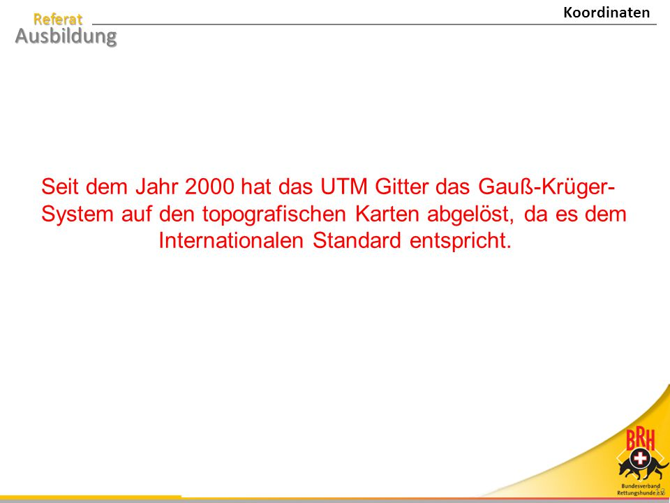 Referat Ausbildung 13 Seit dem Jahr 2000 hat das UTM Gitter das Gauß-Krüger- System auf den topografischen Karten abgelöst, da es dem Internationalen Standard entspricht.