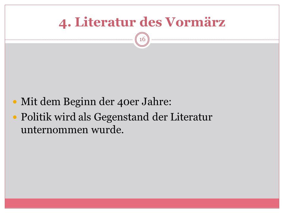 4. Literatur des Vormärz Mit dem Beginn der 40er Jahre: Politik wird als Gegenstand der Literatur unternommen wurde. 16