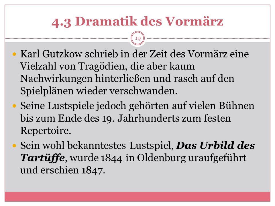 4.3 Dramatik des Vormärz Karl Gutzkow schrieb in der Zeit des Vormärz eine Vielzahl von Tragödien, die aber kaum Nachwirkungen hinterließen und rasch auf den Spielplänen wieder verschwanden.