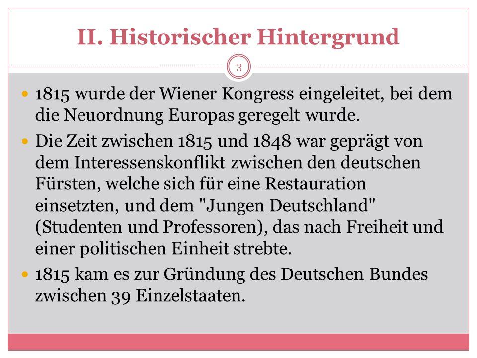 II. Historischer Hintergrund 1815 wurde der Wiener Kongress eingeleitet, bei dem die Neuordnung Europas geregelt wurde. Die Zeit zwischen 1815 und 184