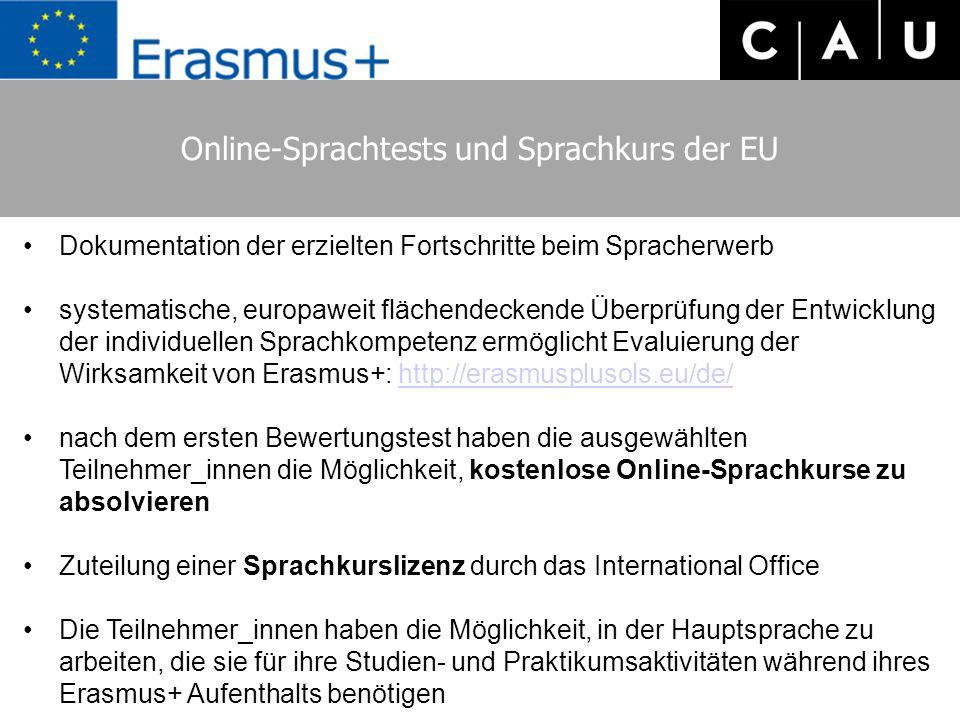 Online-Sprachtests und Sprachkurs der EU Dokumentation der erzielten Fortschritte beim Spracherwerb systematische, europaweit flächendeckende Überprüfung der Entwicklung der individuellen Sprachkompetenz ermöglicht Evaluierung der Wirksamkeit von Erasmus+: http://erasmusplusols.eu/de/http://erasmusplusols.eu/de/ nach dem ersten Bewertungstest haben die ausgewählten Teilnehmer_innen die Möglichkeit, kostenlose Online-Sprachkurse zu absolvieren Zuteilung einer Sprachkurslizenz durch das International Office Die Teilnehmer_innen haben die Möglichkeit, in der Hauptsprache zu arbeiten, die sie für ihre Studien- und Praktikumsaktivitäten während ihres Erasmus+ Aufenthalts benötigen