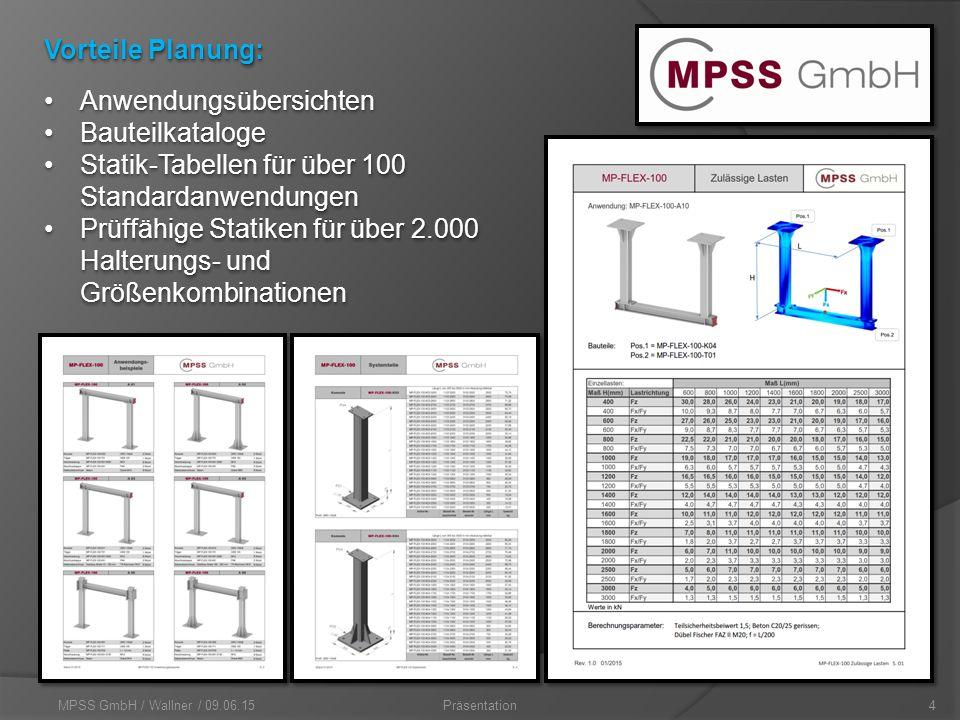 MPSS GmbH / Wallner / 09.06.154Präsentation Vorteile Planung: AnwendungsübersichtenAnwendungsübersichten BauteilkatalogeBauteilkataloge Statik-Tabellen für über 100 StandardanwendungenStatik-Tabellen für über 100 Standardanwendungen Prüffähige Statiken für über 2.000 Halterungs- und GrößenkombinationenPrüffähige Statiken für über 2.000 Halterungs- und Größenkombinationen AnwendungsübersichtenAnwendungsübersichten BauteilkatalogeBauteilkataloge Statik-Tabellen für über 100 StandardanwendungenStatik-Tabellen für über 100 Standardanwendungen Prüffähige Statiken für über 2.000 Halterungs- und GrößenkombinationenPrüffähige Statiken für über 2.000 Halterungs- und Größenkombinationen