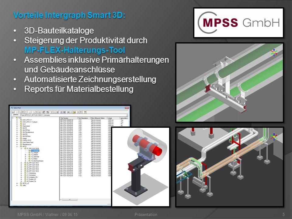 MPSS GmbH / Wallner / 09.06.155Präsentation Vorteile Intergraph Smart 3D: 3D-Bauteilkataloge3D-Bauteilkataloge Steigerung der Produktivität durch MP-FLEX-Halterungs-ToolSteigerung der Produktivität durch MP-FLEX-Halterungs-Tool Assemblies inklusive Primärhalterungen und GebäudeanschlüsseAssemblies inklusive Primärhalterungen und Gebäudeanschlüsse Automatisierte ZeichnungserstellungAutomatisierte Zeichnungserstellung Reports für MaterialbestellungReports für Materialbestellung 3D-Bauteilkataloge3D-Bauteilkataloge Steigerung der Produktivität durch MP-FLEX-Halterungs-ToolSteigerung der Produktivität durch MP-FLEX-Halterungs-Tool Assemblies inklusive Primärhalterungen und GebäudeanschlüsseAssemblies inklusive Primärhalterungen und Gebäudeanschlüsse Automatisierte ZeichnungserstellungAutomatisierte Zeichnungserstellung Reports für MaterialbestellungReports für Materialbestellung