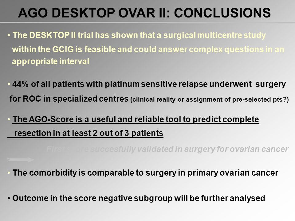 AGO DESKTOP OVAR II: CONCLUSIONS The DESKTOP II trial has shown that a surgical multicentre study within the GCIG is feasible and could answer complex questions in an appropriate interval 44% of all patients with platinum sensitive relapse underwent surgery for ROC in specialized centres (clinical reality or assignment of pre-selected pts?) The AGO-Score is a useful and reliable tool to predict complete resection in at least 2 out of 3 patients First score succesfully validated in surgery for ovarian cancer The comorbidity is comparable to surgery in primary ovarian cancer Outcome in the score negative subgroup will be further analysed