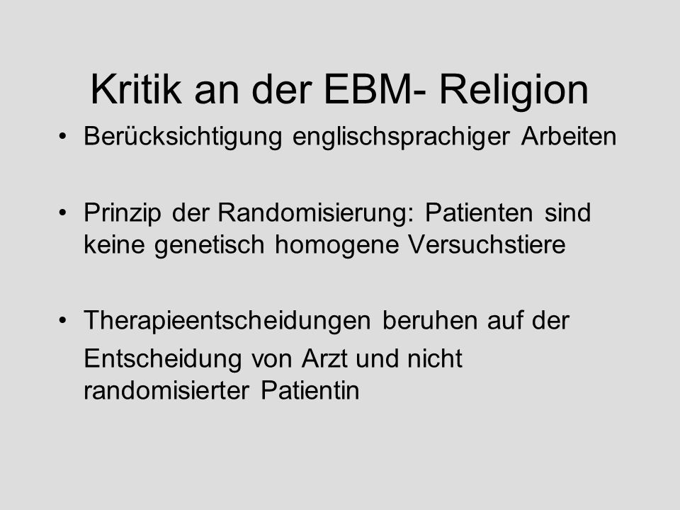 Kritik an der EBM- Religion Berücksichtigung englischsprachiger Arbeiten Prinzip der Randomisierung: Patienten sind keine genetisch homogene Versuchst