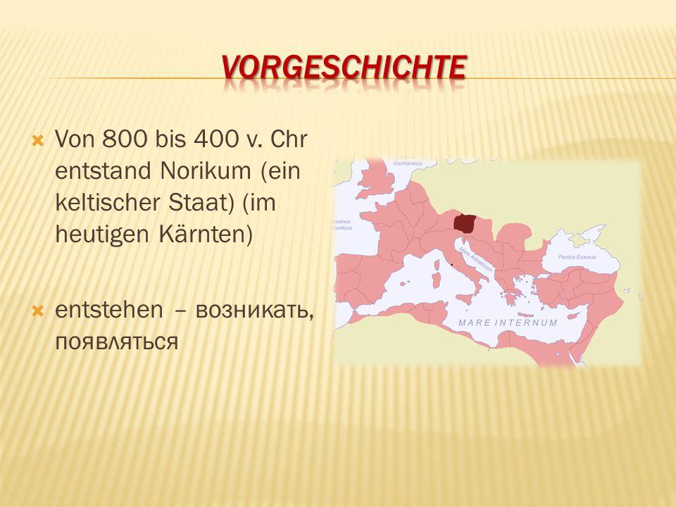  Von 800 bis 400 v. Chr entstand Norikum (ein keltischer Staat) (im heutigen Kärnten)  entstehen – возникать, появляться