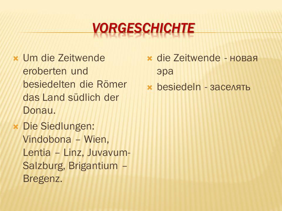  Um die Zeitwende eroberten und besiedelten die Römer das Land südlich der Donau.  Die Siedlungen: Vindobona – Wien, Lentia – Linz, Juvavum- Salzbur