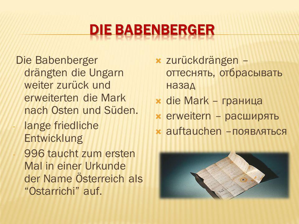 Die Babenberger drängten die Ungarn weiter zurück und erweiterten die Mark nach Osten und Süden. - lange friedliche Entwicklung - 996 taucht zum erste