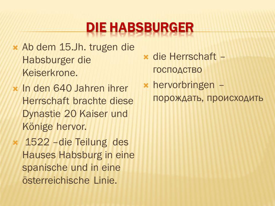  Ab dem 15.Jh. trugen die Habsburger die Keiserkrone.  In den 640 Jahren ihrer Herrschaft brachte diese Dynastie 20 Kaiser und Könige hervor.  1522
