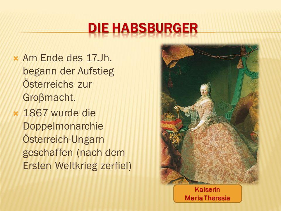  Am Ende des 17.Jh. begann der Aufstieg Österreichs zur Groβmacht.  1867 wurde die Doppelmonarchie Österreich-Ungarn geschaffen (nach dem Ersten Wel