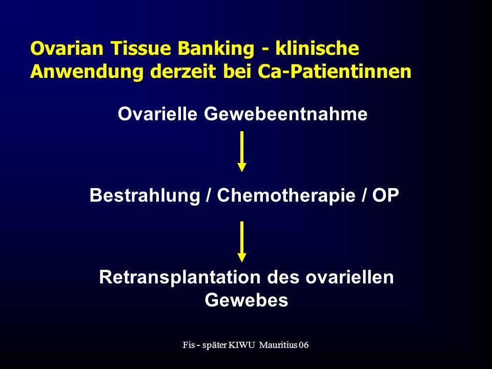 Fis - später KIWU Mauritius 06 Ovarian Tissue Banking - klinische Anwendung derzeit bei Ca-Patientinnen Ovarielle Gewebeentnahme Bestrahlung / Chemotherapie / OP Retransplantation des ovariellen Gewebes