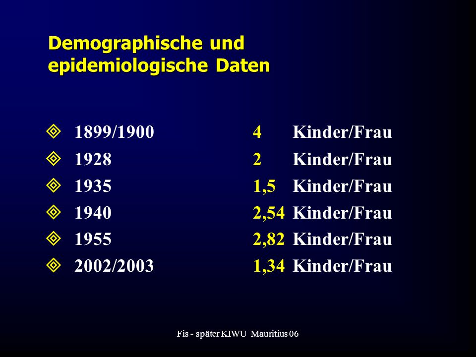 Fis - später KIWU Mauritius 06  1899/19004Kinder/Frau  19282Kinder/Frau  19351,5Kinder/Frau  19402,54 Kinder/Frau  19552,82 Kinder/Frau  2002/20031,34Kinder/Frau Demographische und epidemiologische Daten