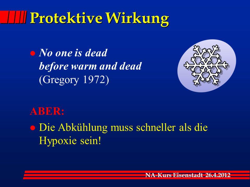 NA-Kurs Eisenstadt 26.4.2012 Protektive Wirkung l No one is dead before warm and dead (Gregory 1972) ABER: l Die Abkühlung muss schneller als die Hypo