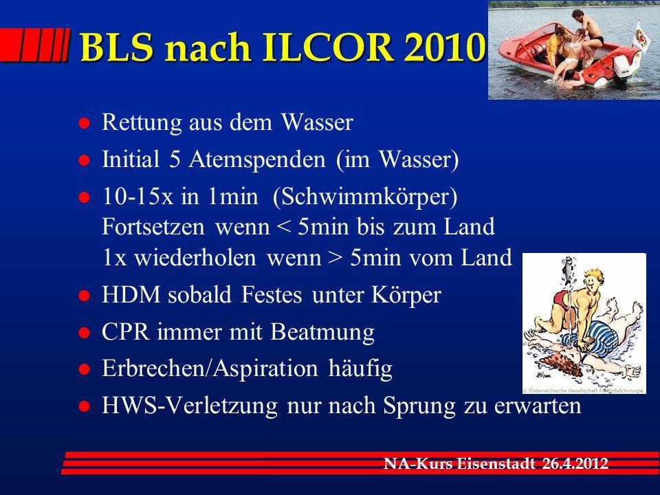 NA-Kurs Eisenstadt 26.4.2012 BLS nach ILCOR 2010 l Rettung aus dem Wasser l Initial 5 Atemspenden (im Wasser) l 10-15x in 1min (Schwimmkörper) Fortset