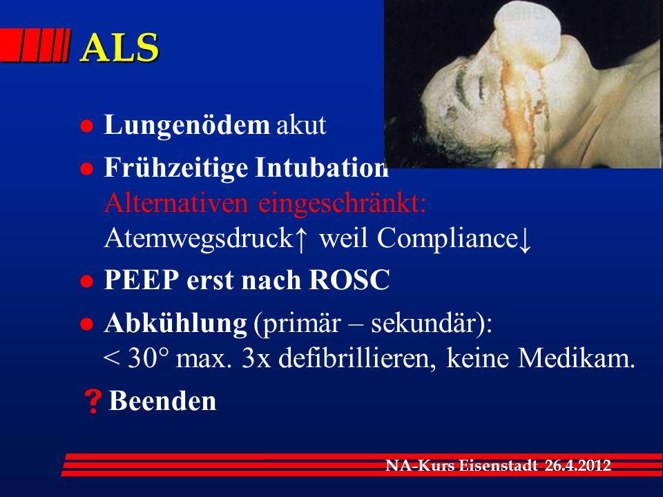 NA-Kurs Eisenstadt 26.4.2012 ALS l Lungenödem akut l Frühzeitige Intubation Alternativen eingeschränkt: Atemwegsdruck↑ weil Compliance↓ l PEEP erst nach ROSC l Abkühlung (primär – sekundär): < 30° max.