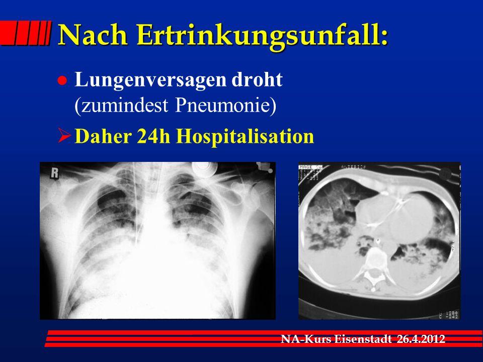 NA-Kurs Eisenstadt 26.4.2012 Nach Ertrinkungsunfall: l Lungenversagen droht (zumindest Pneumonie)  Daher 24h Hospitalisation