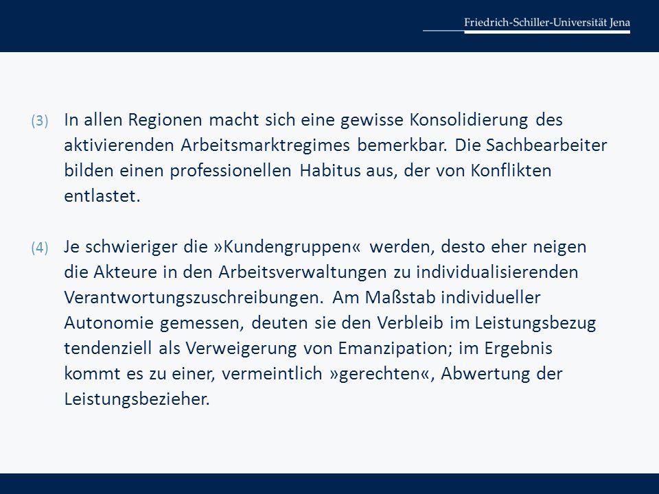 (3) In allen Regionen macht sich eine gewisse Konsolidierung des aktivierenden Arbeitsmarktregimes bemerkbar. Die Sachbearbeiter bilden einen professi
