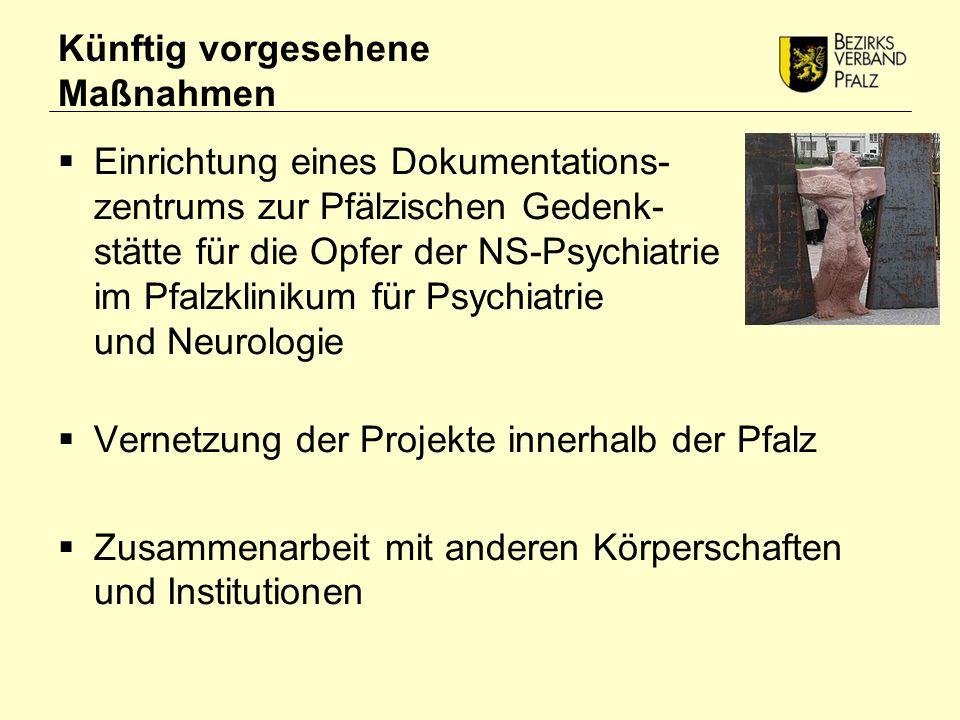 Künftig vorgesehene Maßnahmen  Einrichtung eines Dokumentations- zentrums zur Pfälzischen Gedenk- stätte für die Opfer der NS-Psychiatrie im Pfalzklinikum für Psychiatrie und Neurologie  Vernetzung der Projekte innerhalb der Pfalz  Zusammenarbeit mit anderen Körperschaften und Institutionen